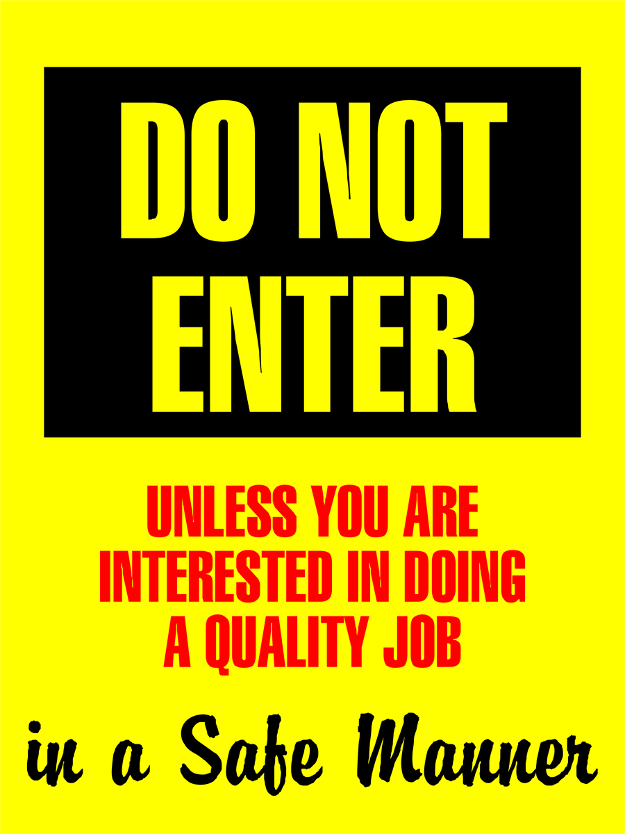 Do Not Enter Unless You Are Interested In Doing A Quality job In A Safe Manner